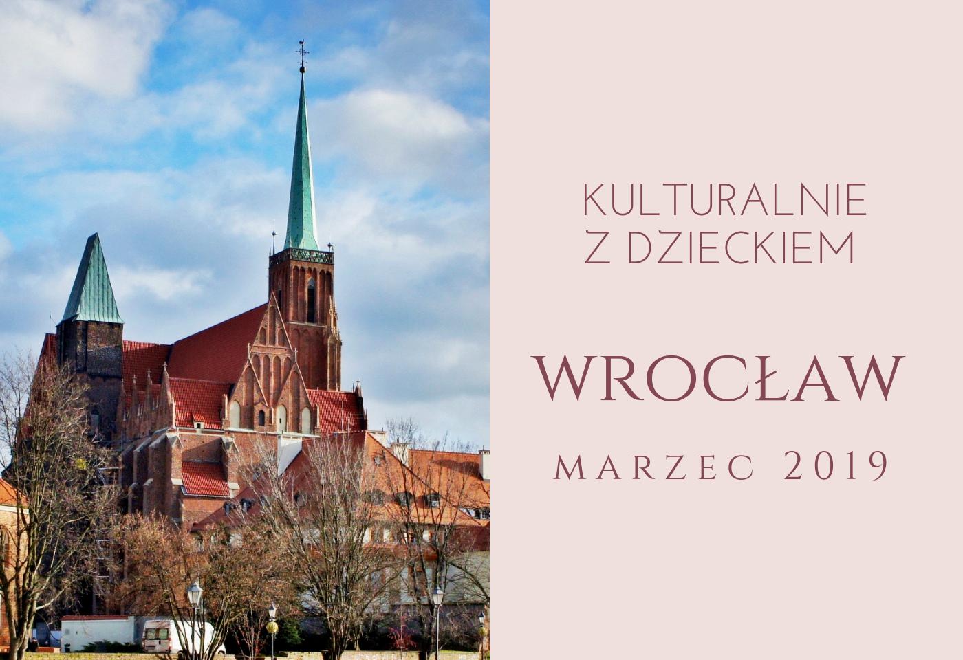 Kulturalnie z dzieckiem we Wrocławiu. Inspiracje na marzec (+ Zestaw Familijny na weekend 16-17.03)